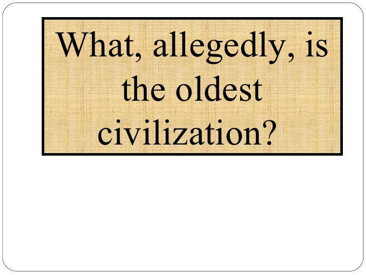 What, allegedly, is the oldest civilization?