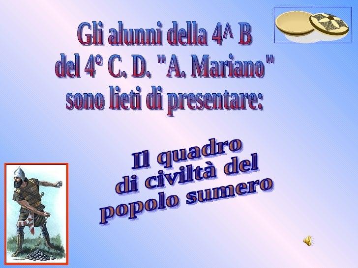 """Il quadro di civiltà del popolo sumero Gli alunni della 4^ B del 4° C. D. """"A. Mariano"""" sono lieti di presentare:"""