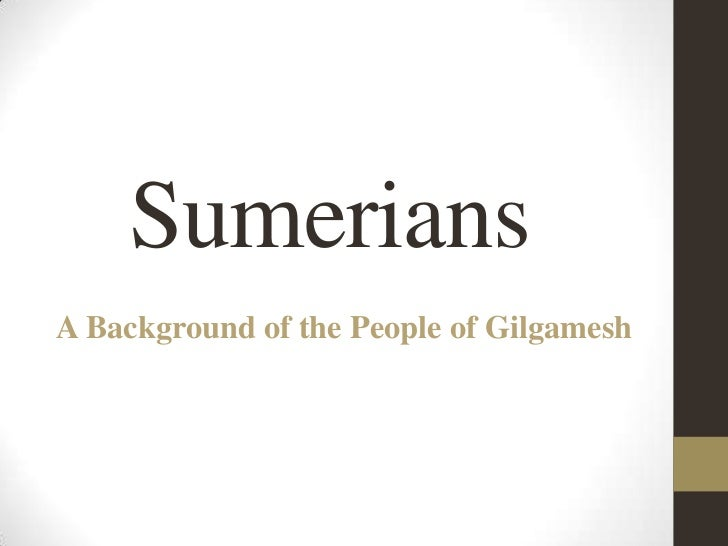 Sumerians<br />A Background of the People of Gilgamesh<br />