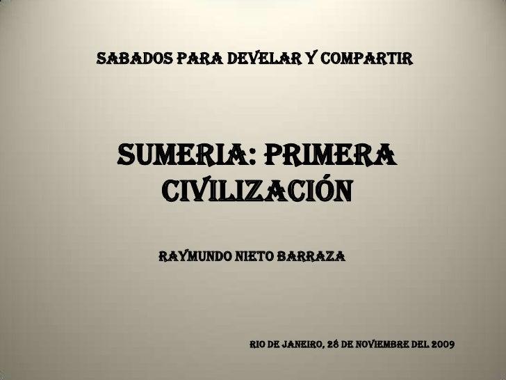 SABADOS PARA DEVELAR Y COMPARTIR       SUMERIA: PRIMERA     CIVILIZACIÓN       RAYMUNDO NIETO BARRAZA                     ...