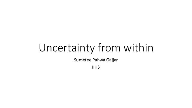 Uncertainty from within Sumetee Pahwa Gajjar IIHS