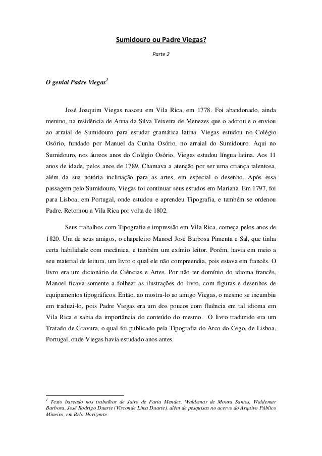 Sumidouro ou Padre Viegas? Parte 2 O genial Padre Viegas1 José Joaquim Viegas nasceu em Vila Rica, em 1778. Foi abandonado...