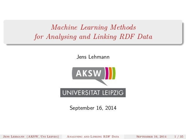Machine Learning Methods  for Analysing and Linking RDF Data  Jens Lehmann  September 16, 2014  Jens Lehmann (AKSW, Uni Le...