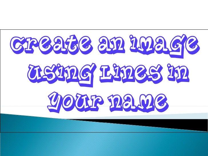 <ul><li>Create an image using lines in your name </li></ul>