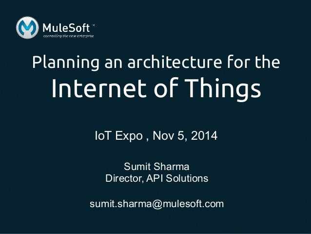 Planning an architecture for the  Internet of Things  IoT Expo , Nov 5, 2014  Sumit Sharma  Director, API Solutions  sumit...