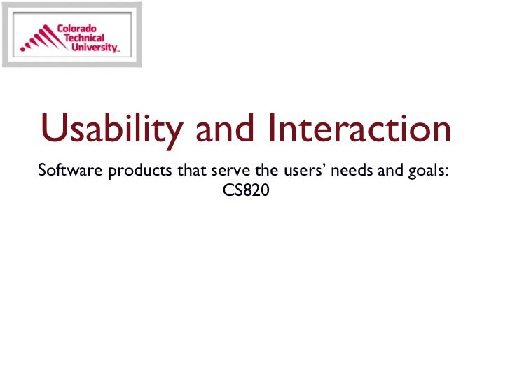 <ul><li>Software products that serve the users' needs and goals:  CS820 </li></ul>Usability and Interaction