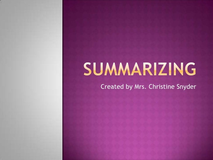 Summarizing<br />Created by Mrs. Christine Snyder<br />