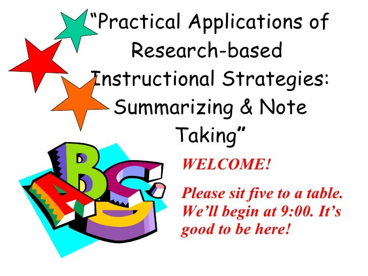 """ Practical Applications of Research-based  Instructional Strategies: Summarizing & Note Taking "" WELCOME! Please sit five..."