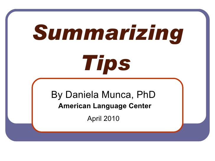 Summarizing Tips   By Daniela Munca, PhD  American Language Center April 2010