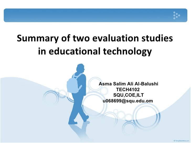 Summary of two evaluation studies in educational technology Asma Salim Ali Al-Balushi TECH4102  SQU,COE,ILT u068699@squ.ed...