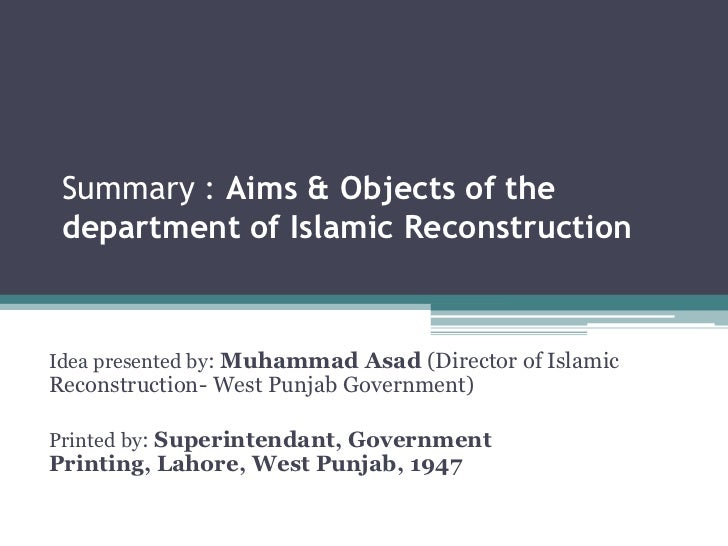 Summary : Aims & Objects of the department of Islamic ReconstructionIdea presented by: Muhammad Asad (Director of IslamicR...
