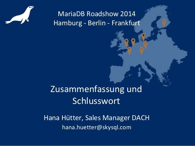 Zusammenfassung und Schlusswort MariaDB Roadshow 2014 Hamburg - Berlin - Frankfurt Hana Hütter, Sales Manager DACH hana.hu...