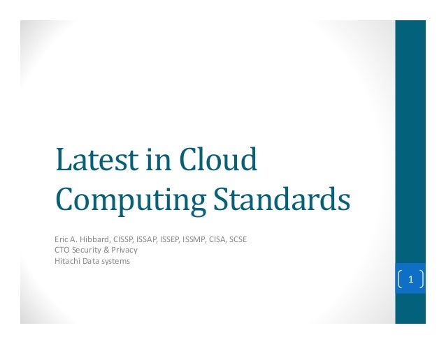 Latest in CloudComputing StandardsEric A. Hibbard, CISSP, ISSAP, ISSEP, ISSMP, CISA, SCSECTO Security & PrivacyHitachi Dat...