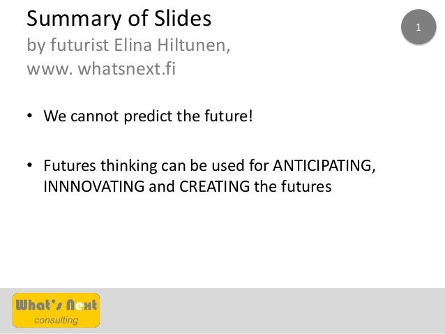 Summary of Slides by futurist Elina Hiltunen, www. whatsnext.fi • We cannot predict the future! • Futures thinking can be ...
