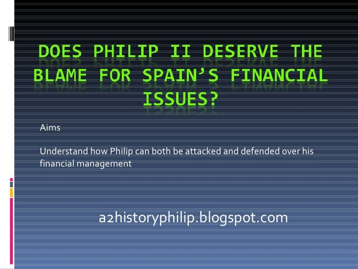 Aims Understand how Philip can both be attacked and defended over his financial management a2historyphilip.blogspot.com