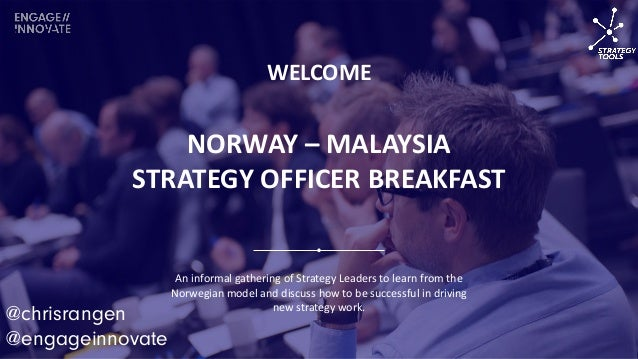 NORWAY – MALAYSIA STRATEGY OFFICER BREAKFAST WELCOME An informal gathering of Strategy Leaders to learn from the Norwegian...