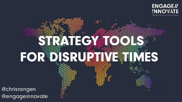 STRATEGY TOOLS FOR DISRUPTIVE TIMES @chrisrangen @engageinnovate Strategy & innovation consulting company
