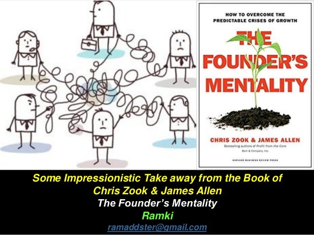 Some Impressionistic Take away from the Book of Chris Zook & James Allen The Founder's Mentality Ramki ramaddster@gmail.com