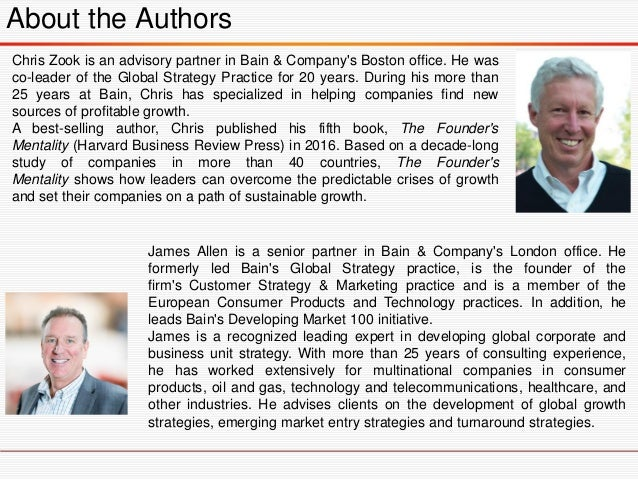 About the Authors Chris Zook is an advisory partner in Bain & Company's Boston office. He was co-leader of the Global Stra...
