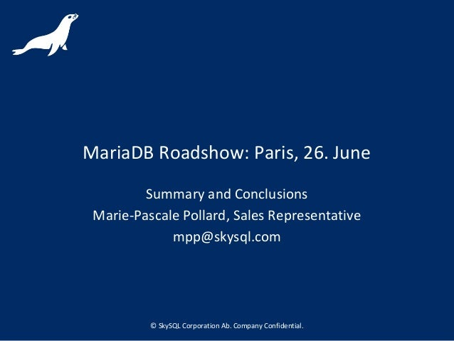 © SkySQL Corporation Ab. Company Confidential. MariaDB Roadshow: Paris, 26. June Summary and Conclusions Marie-Pascale Pol...