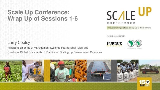 Scale Up Conference: Wrap Up of Sessions 1-6 Larry Cooley President Emeritus of Management Systems International (MSI) and...
