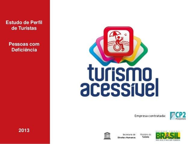 Estudo de Perfil de Turistas Pessoas com Deficiência  Empresa contratada:  2013 Secretaria de Direitos Humanos