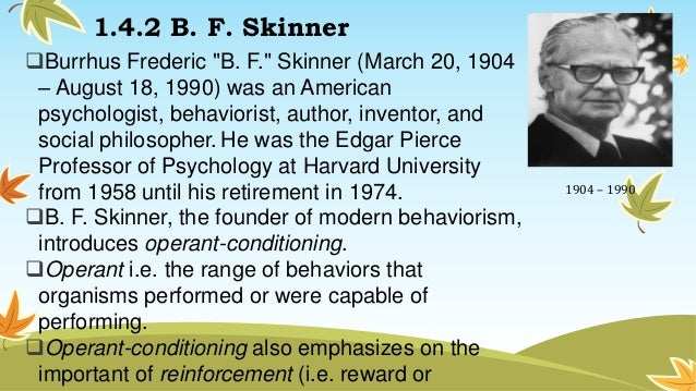 a biography of burrhus frederick skinner an american psychologist and behaviorist Aka burrhus fredric skinner born: b f skinner was one of the most influential of american psychologists a radical behaviorist, he developed the theory of operant conditioning -- the idea that behavior is determined by its consequences, be they reinforcements or punishments, which make it more or less likely that the.