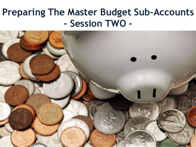 Preparing The Master Budget Sub-Accounts- Session TWO -