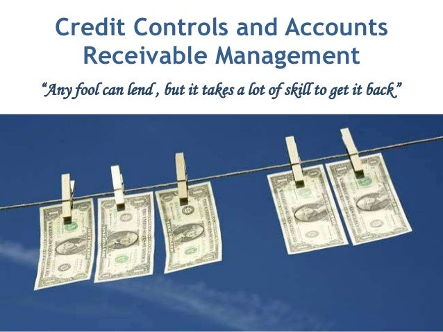 "Credit Controls and Accounts    Receivable Management""Any fool can lend , but it takes a lot of skill to get it back"""