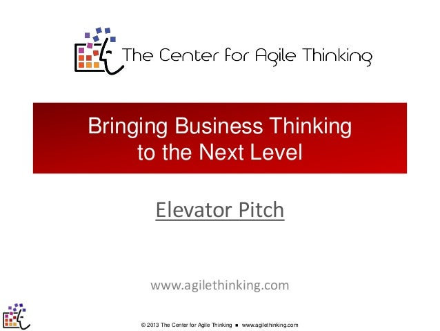Bringing Business Thinking to the Next Level  Elevator Pitch www.agilethinking.com © 2013 The Center for Agile Thinking  ...
