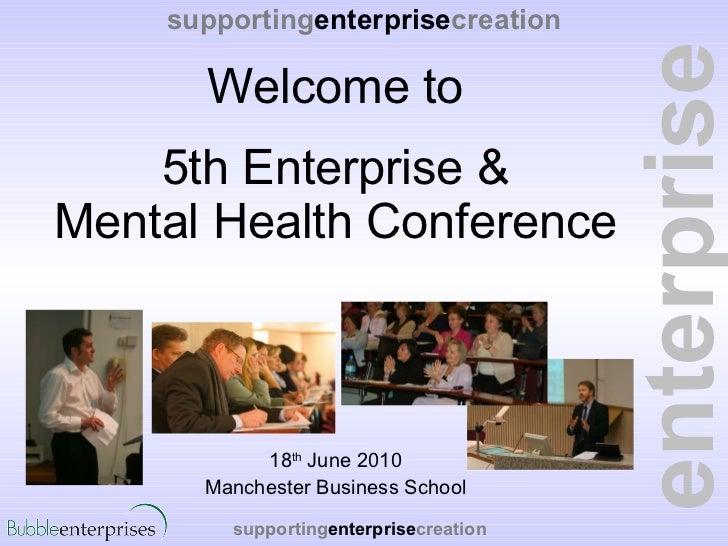 Welcome to 5th Enterprise & Mental Health Conference <ul><li>18 th  June 2010 </li></ul><ul><li>Manchester Business School...