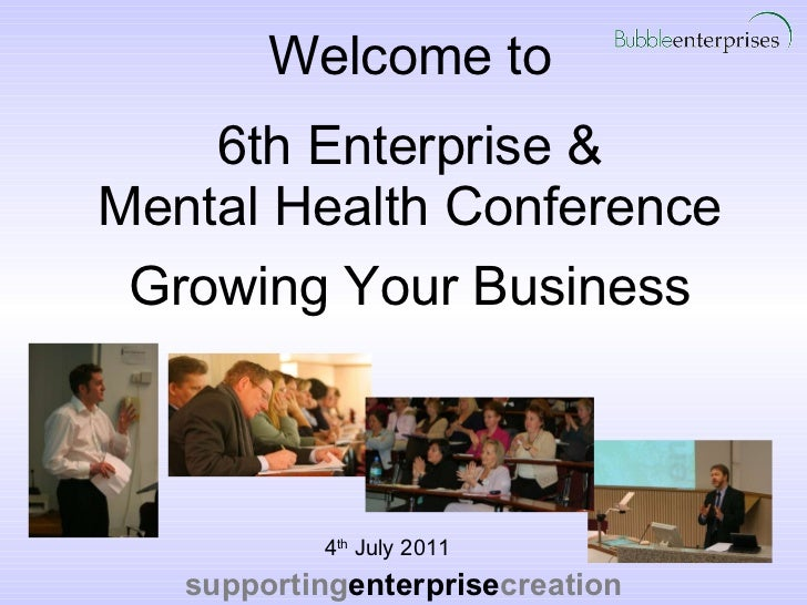 Welcome to 6th Enterprise & Mental Health Conference   Growing Your Business <ul><li>4 th  July 2011 </li></ul>