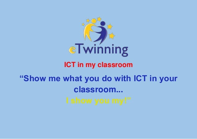 """ICT in my classroom""""Show me what you do with ICT in yourclassroom...I show you my!"""""""