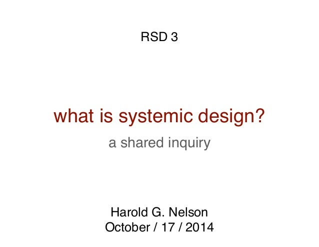 a shared inquiry what is systemic design? Harold G. Nelson October / 17 / 2014 RSD 3