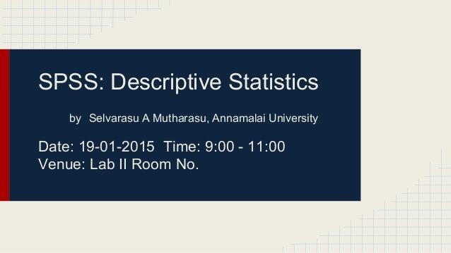 SPSS: Descriptive Statistics by Selvarasu A Mutharasu, Annamalai University Date: 19-01-2015 Time: 9:00 - 11:00 Venue: Lab...
