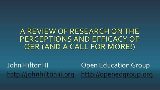 A REVIEW OF RESEARCH ON THE PERCEPTIONS AND EFFICACY OF OER (AND A CALL FOR MORE!) John Hilton III http://johnhiltoniii.or...