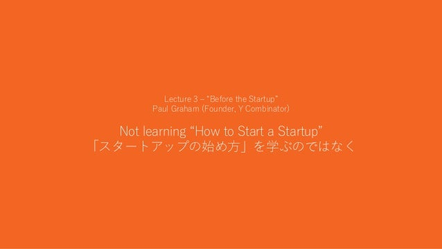 """12 Lecture 3 – """"Before the Startup"""" Paul Graham (Founder, Y Combinator) Not learning """"How to Start a Startup"""" 「スタートアップの始め方..."""