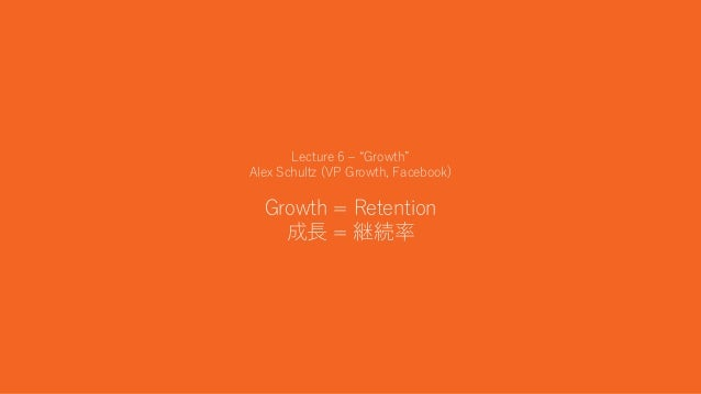 "18 Lecture 6 – ""Growth"" Alex Schultz (VP Growth, Facebook) Growth = Retention 成長 = 継続率"