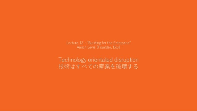"""30 Lecture 12 - """"Building for the Enterprise"""" Aaron Levie (Founder, Box) Technology orientated disruption 技術はすべての産業を破壊する"""