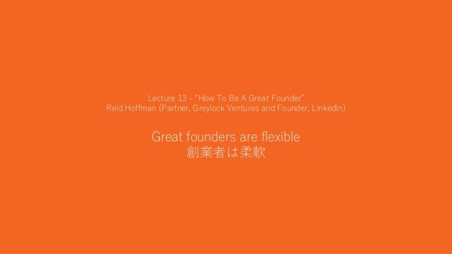 """32 Lecture 13 - """"How To Be A Great Founder"""" Reid Hoffman (Partner, Greylock Ventures and Founder, LinkedIn) Great founders..."""