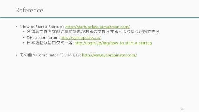 "• ""How to Start a Startup"": http://startupclass.samaltman.com/ • 各講義で参考文献や事前課題があるので参照するとより深く理解できる • Discussion forum: http..."