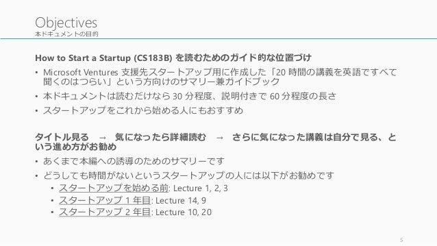本ドキュメントの目的 How to Start a Startup (CS183B) を読むためのガイド的な位置づけ • Microsoft Ventures 支援先スタートアップ用に作成した「20 時間の講義を英語ですべて 聞くのはつらい」と...