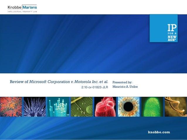 knobbe.com 2:10-cv-01823-JLR Presented by: Mauricio A. Uribe Review of Microsoft Corporation v. Motorola Inc.et al.