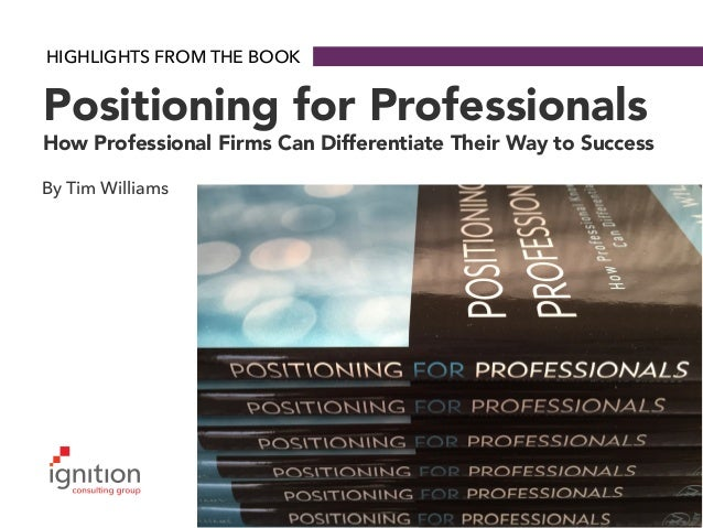 HIGHLIGHTS FROM THE BOOK Positioning for Professionals How Professional Firms Can Differentiate Their Way to Success By Ti...