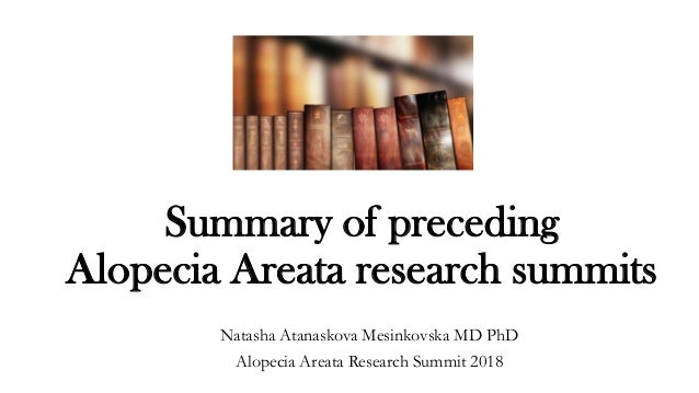 Summary of preceding Alopecia Areata research summits Natasha Atanaskova Mesinkovska MD PhD Alopecia Areata Research Summi...