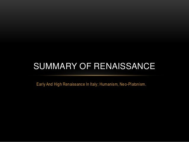 SUMMARY OF RENAISSANCEEarly And High Renaissance In Italy; Humanism, Neo-Platonism.