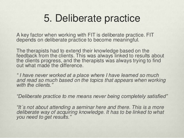 5. Deliberate practice A key factor when working with FIT is deliberate practice. FIT depends on deliberate practice to be...