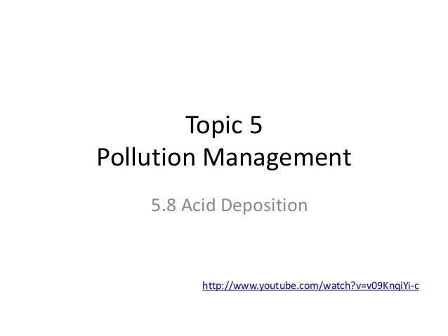 Topic 5 Pollution Management 5.8 Acid Deposition  http://www.youtube.com/watch?v=v09KnqiYi-c