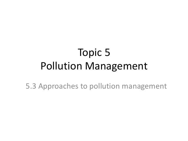 Topic 5 Pollution Management 5.3 Approaches to pollution management