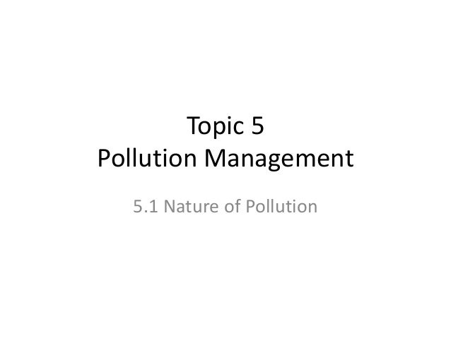 Topic 5 Pollution Management 5.1 Nature of Pollution